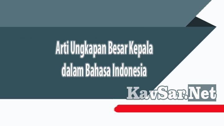 Arti Ungkapan Besar Kepala dalam Bahasa Indonesia